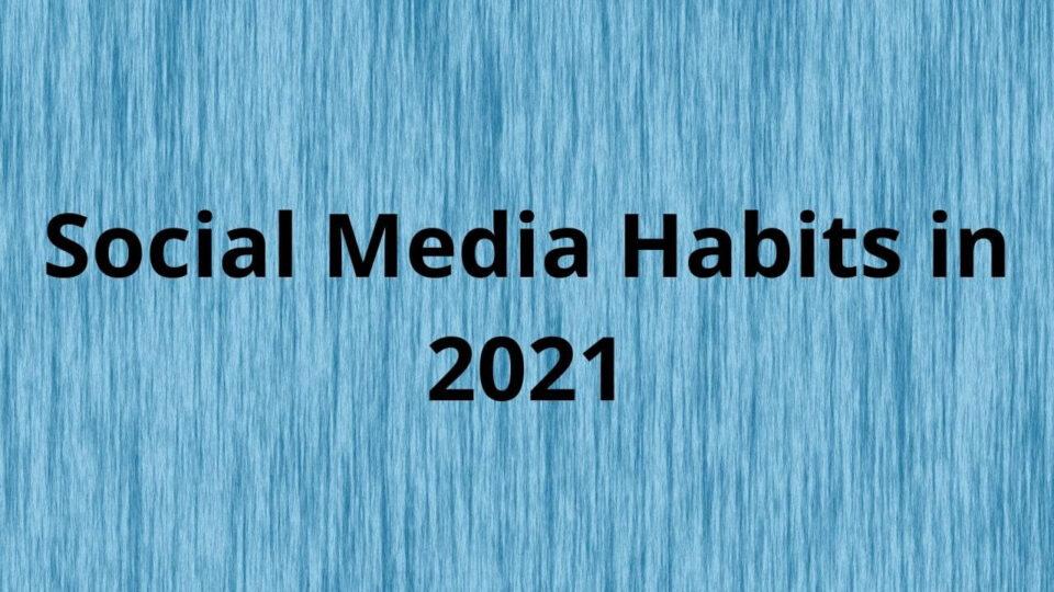 Social Media Habits in 2021